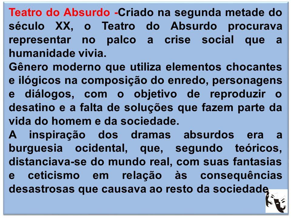 Teatro do Absurdo -Criado na segunda metade do século XX, o Teatro do Absurdo procurava representar no palco a crise social que a humanidade vivia.