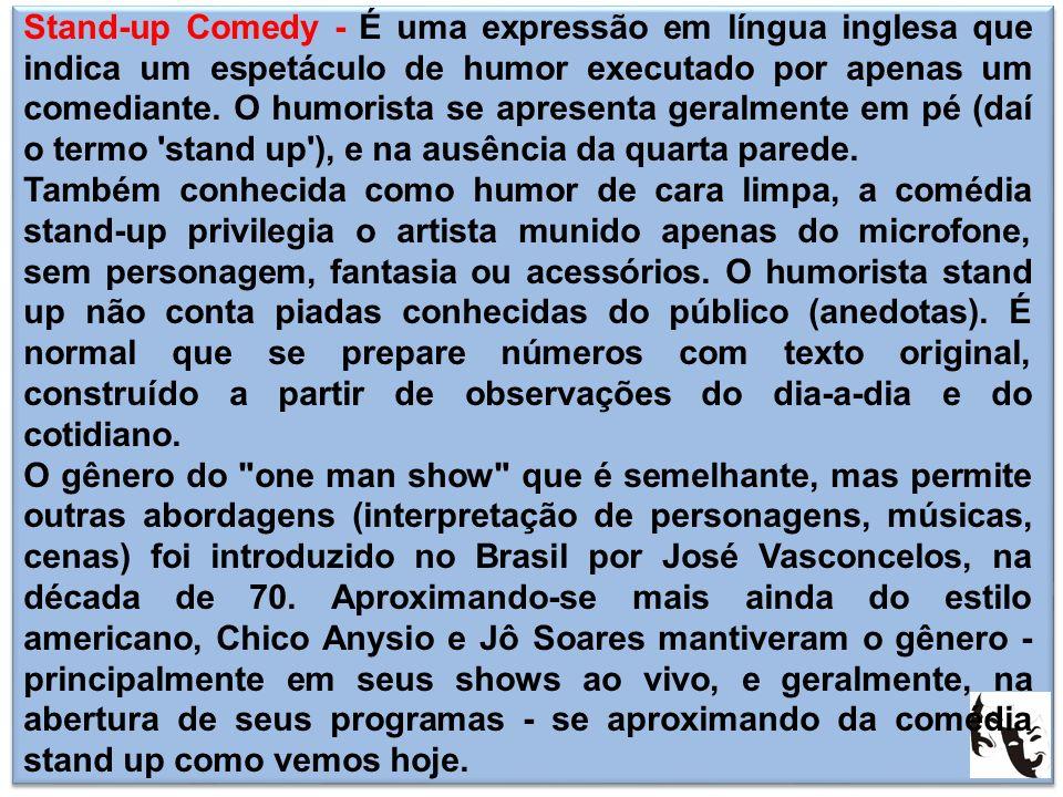 Stand-up Comedy - É uma expressão em língua inglesa que indica um espetáculo de humor executado por apenas um comediante. O humorista se apresenta geralmente em pé (daí o termo stand up ), e na ausência da quarta parede.