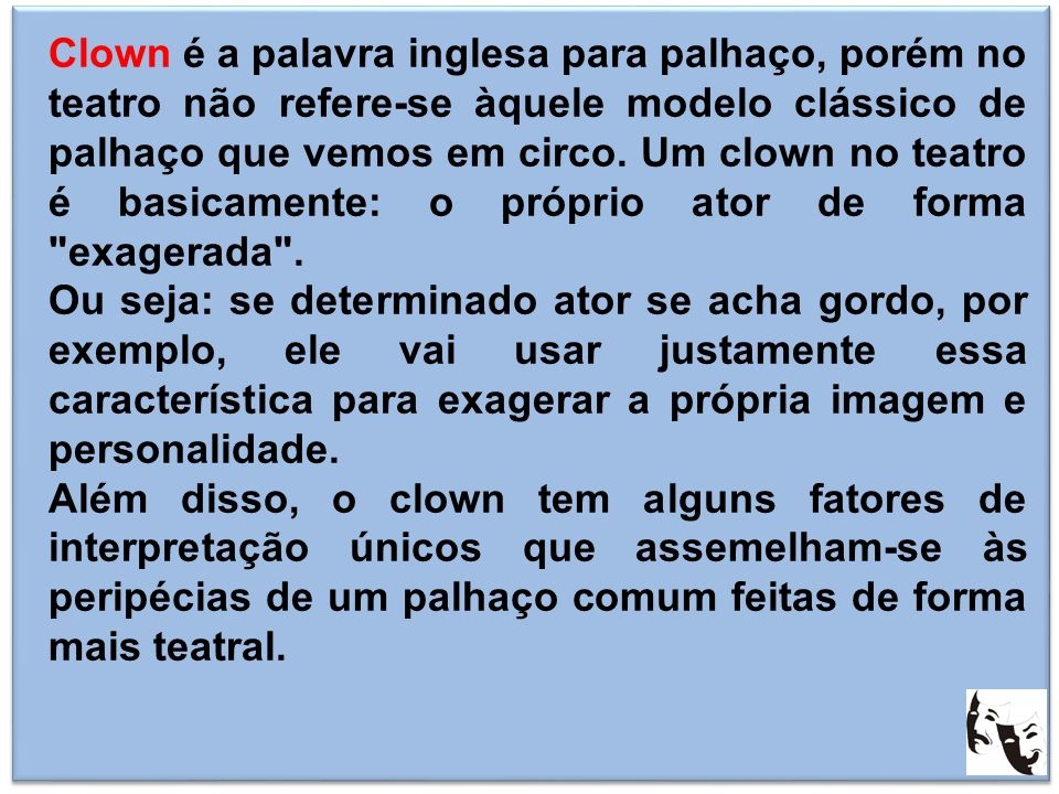 Clown é a palavra inglesa para palhaço, porém no teatro não refere-se àquele modelo clássico de palhaço que vemos em circo. Um clown no teatro é basicamente: o próprio ator de forma exagerada .