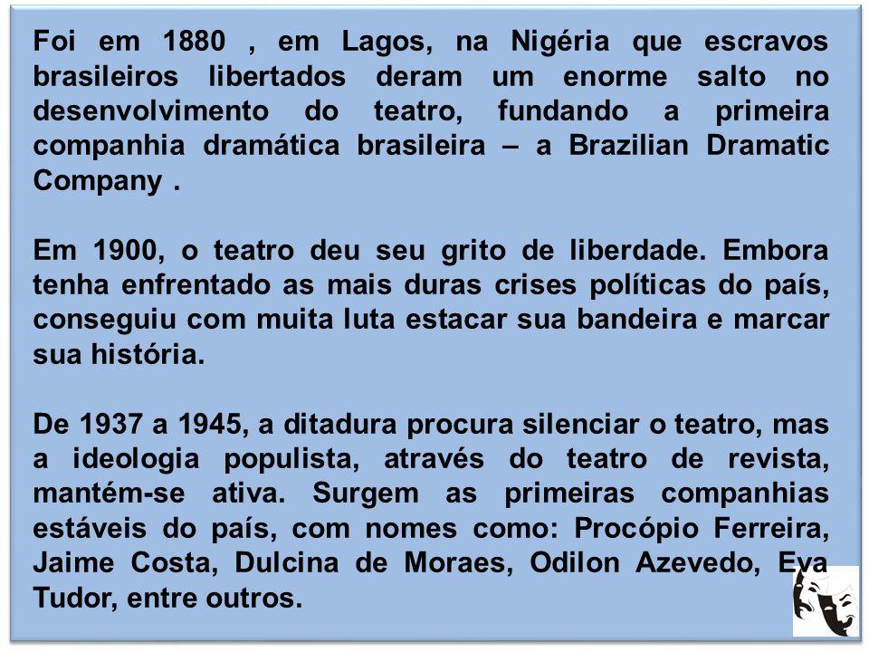 Foi em 1880 , em Lagos, na Nigéria que escravos brasileiros libertados deram um enorme salto no desenvolvimento do teatro, fundando a primeira companhia dramática brasileira – a Brazilian Dramatic Company .