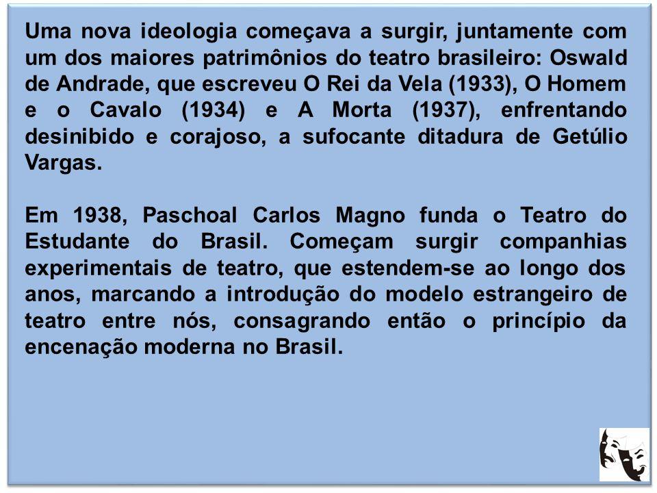 Uma nova ideologia começava a surgir, juntamente com um dos maiores patrimônios do teatro brasileiro: Oswald de Andrade, que escreveu O Rei da Vela (1933), O Homem e o Cavalo (1934) e A Morta (1937), enfrentando desinibido e corajoso, a sufocante ditadura de Getúlio Vargas.