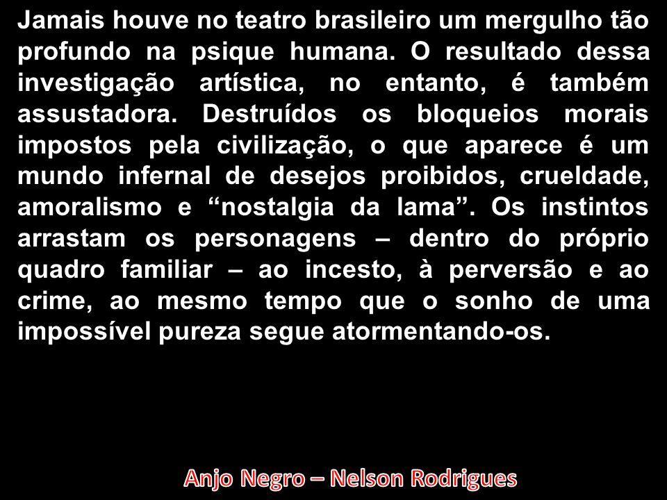 Jamais houve no teatro brasileiro um mergulho tão profundo na psique humana.