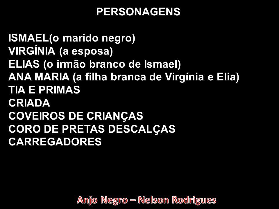 PERSONAGENS ISMAEL(o marido negro) VIRGÍNIA (a esposa) ELIAS (o irmão branco de Ismael) ANA MARIA (a filha branca de Virgínia e Elia)
