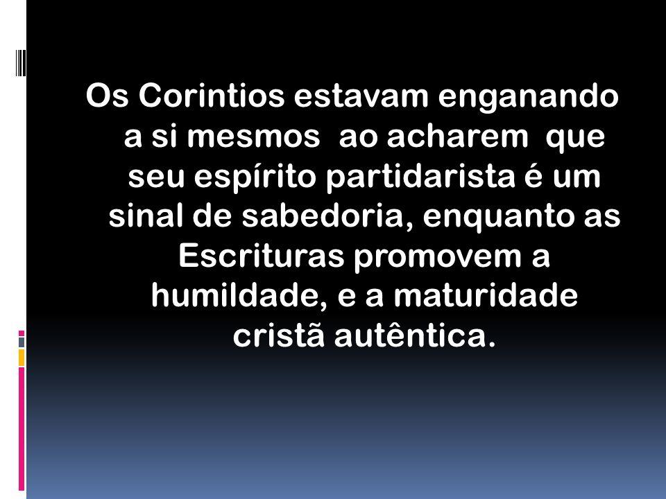 Os Corintios estavam enganando a si mesmos ao acharem que seu espírito partidarista é um sinal de sabedoria, enquanto as Escrituras promovem a humildade, e a maturidade cristã autêntica.