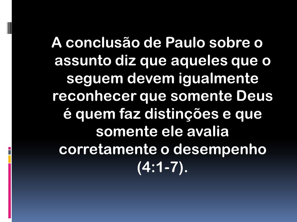 A conclusão de Paulo sobre o assunto diz que aqueles que o seguem devem igualmente reconhecer que somente Deus é quem faz distinções e que somente ele avalia corretamente o desempenho (4:1-7).