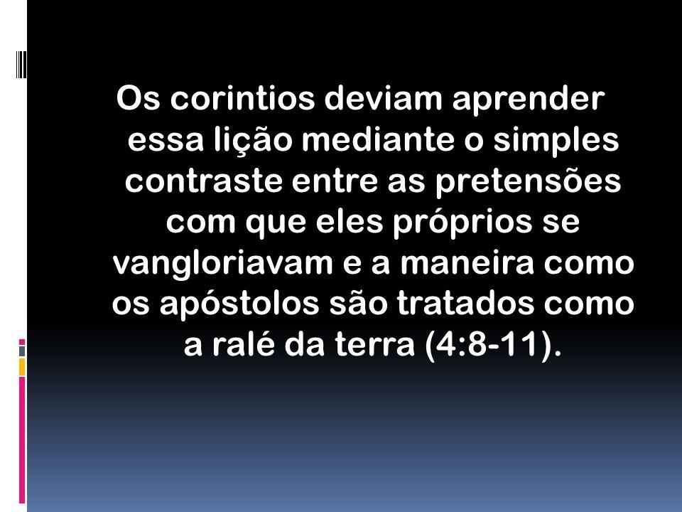 Os corintios deviam aprender essa lição mediante o simples contraste entre as pretensões com que eles próprios se vangloriavam e a maneira como os apóstolos são tratados como a ralé da terra (4:8-11).