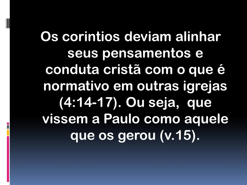 Os corintios deviam alinhar seus pensamentos e conduta cristã com o que é normativo em outras igrejas (4:14-17).
