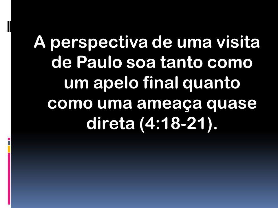 A perspectiva de uma visita de Paulo soa tanto como um apelo final quanto como uma ameaça quase direta (4:18-21).