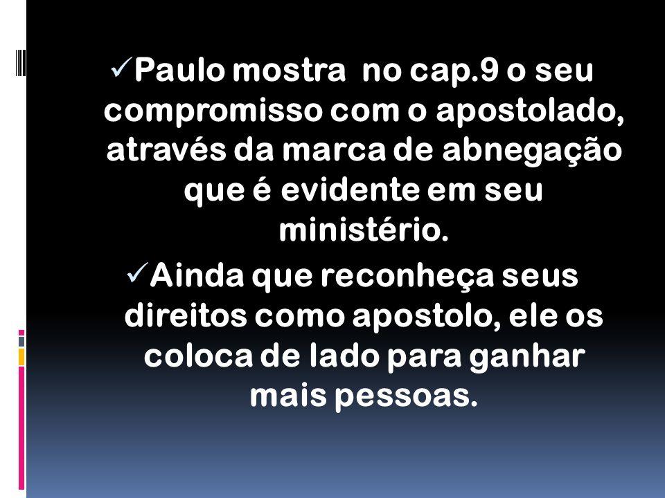 Paulo mostra no cap.9 o seu compromisso com o apostolado, através da marca de abnegação que é evidente em seu ministério.