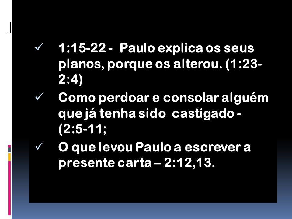 1:15-22 - Paulo explica os seus planos, porque os alterou. (1:23- 2:4)
