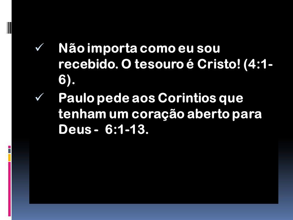 Não importa como eu sou recebido. O tesouro é Cristo! (4:1- 6).