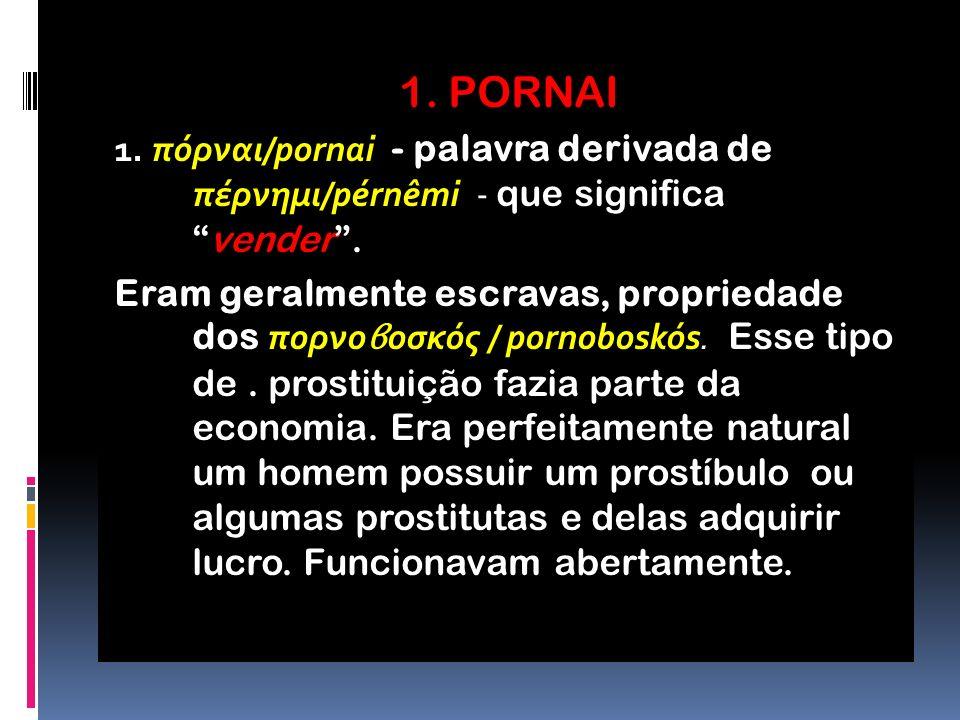 1. PORNAI 1. πόρναι/pornai - palavra derivada de πέρνημι/pérnêmi - que significa vender .