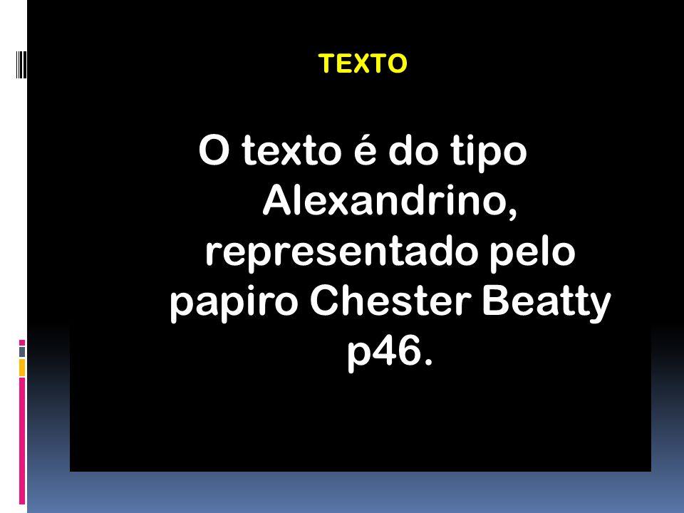 TEXTO O texto é do tipo Alexandrino, representado pelo papiro Chester Beatty p46.