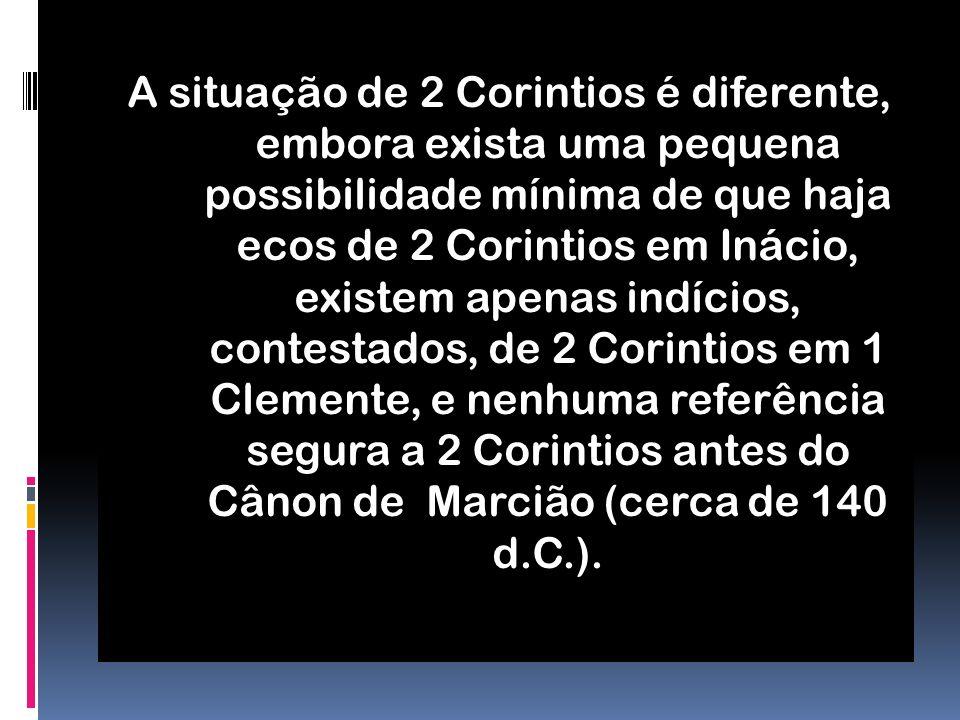 A situação de 2 Corintios é diferente, embora exista uma pequena possibilidade mínima de que haja ecos de 2 Corintios em Inácio, existem apenas indícios, contestados, de 2 Corintios em 1 Clemente, e nenhuma referência segura a 2 Corintios antes do Cânon de Marcião (cerca de 140 d.C.).