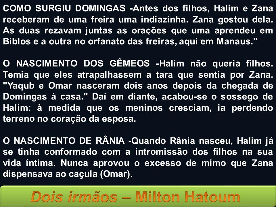 COMO SURGIU DOMINGAS -Antes dos filhos, Halim e Zana receberam de uma freira uma indiazinha. Zana gostou dela. As duas rezavam juntas as orações que uma aprendeu em Biblos e a outra no orfanato das freiras, aqui em Manaus.