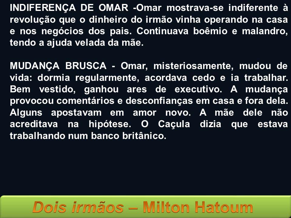 INDIFERENÇA DE OMAR -Omar mostrava-se indiferente à revolução que o dinheiro do irmão vinha operando na casa e nos negócios dos pais. Continuava boêmio e malandro, tendo a ajuda velada da mãe.