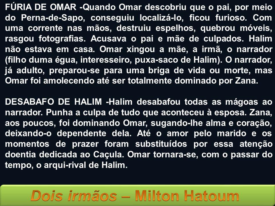 FÚRIA DE OMAR -Quando Omar descobriu que o pai, por meio do Perna-de-Sapo, conseguiu localizá-lo, ficou furioso. Com uma corrente nas mãos, destruiu espelhos, quebrou móveis, rasgou fotografias. Acusava o pai e mãe de culpados. Halim não estava em casa. Omar xingou a mãe, a irmã, o narrador (filho duma égua, interesseiro, puxa-saco de Halim). O narrador, já adulto, preparou-se para uma briga de vida ou morte, mas Omar foi amolecendo até ser totalmente dominado por Zana.
