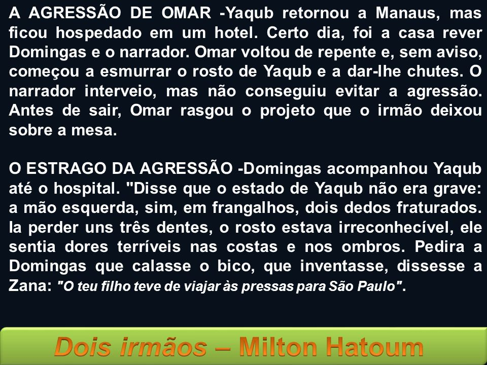 A AGRESSÃO DE OMAR -Yaqub retornou a Manaus, mas ficou hospedado em um hotel. Certo dia, foi a casa rever Domingas e o narrador. Omar voltou de repente e, sem aviso, começou a esmurrar o rosto de Yaqub e a dar-lhe chutes. O narrador interveio, mas não conseguiu evitar a agressão. Antes de sair, Omar rasgou o projeto que o irmão deixou sobre a mesa.