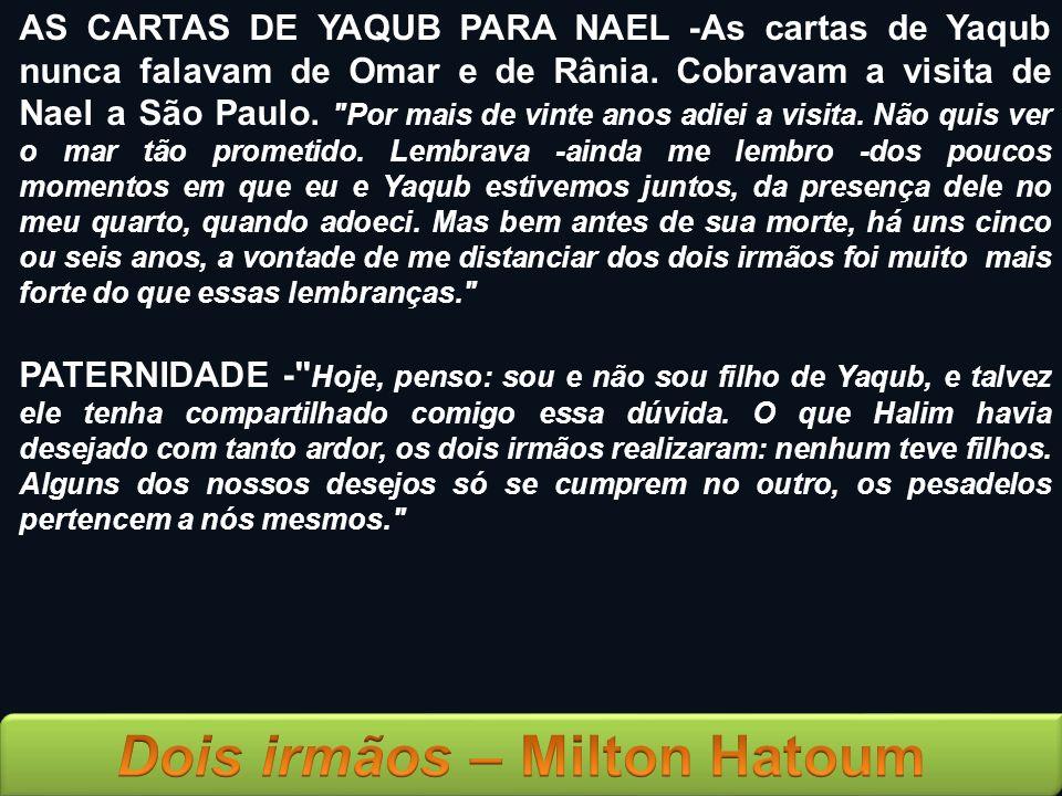 AS CARTAS DE YAQUB PARA NAEL -As cartas de Yaqub nunca falavam de Omar e de Rânia. Cobravam a visita de Nael a São Paulo. Por mais de vinte anos adiei a visita. Não quis ver o mar tão prometido. Lembrava -ainda me lembro -dos poucos momentos em que eu e Yaqub estivemos juntos, da presença dele no meu quarto, quando adoeci. Mas bem antes de sua morte, há uns cinco ou seis anos, a vontade de me distanciar dos dois irmãos foi muito mais forte do que essas lembranças.