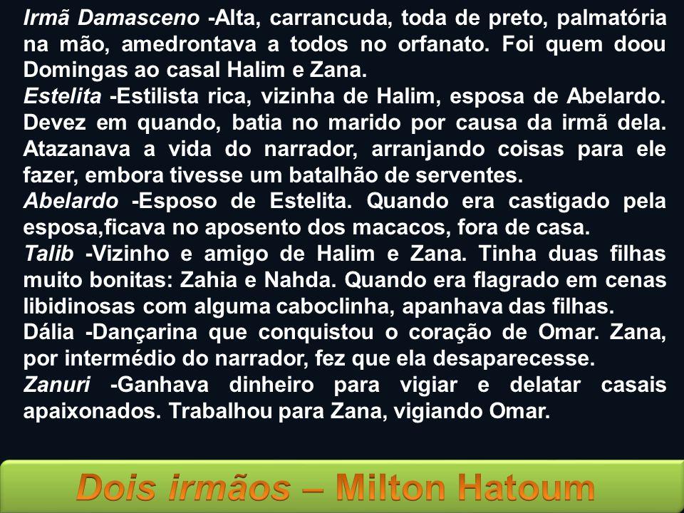 Irmã Damasceno -Alta, carrancuda, toda de preto, palmatória na mão, amedrontava a todos no orfanato. Foi quem doou Domingas ao casal Halim e Zana.