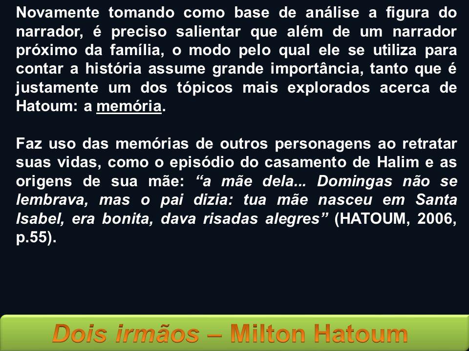 Novamente tomando como base de análise a figura do narrador, é preciso salientar que além de um narrador próximo da família, o modo pelo qual ele se utiliza para contar a história assume grande importância, tanto que é justamente um dos tópicos mais explorados acerca de Hatoum: a memória.