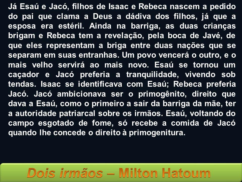 Já Esaú e Jacó, filhos de Isaac e Rebeca nascem a pedido do pai que clama a Deus a dádiva dos filhos, já que a esposa era estéril.