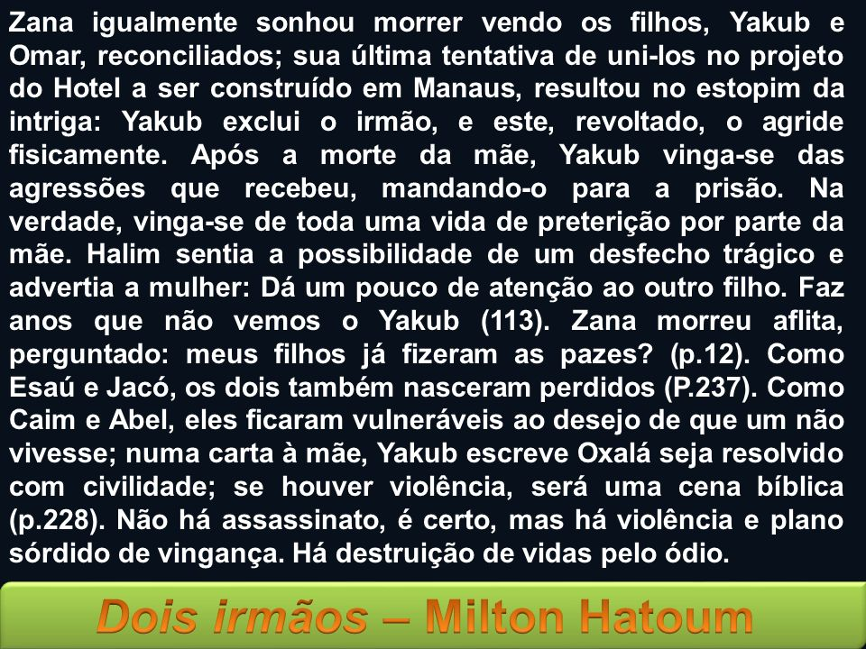 Zana igualmente sonhou morrer vendo os filhos, Yakub e Omar, reconciliados; sua última tentativa de uni-los no projeto do Hotel a ser construído em Manaus, resultou no estopim da intriga: Yakub exclui o irmão, e este, revoltado, o agride fisicamente.