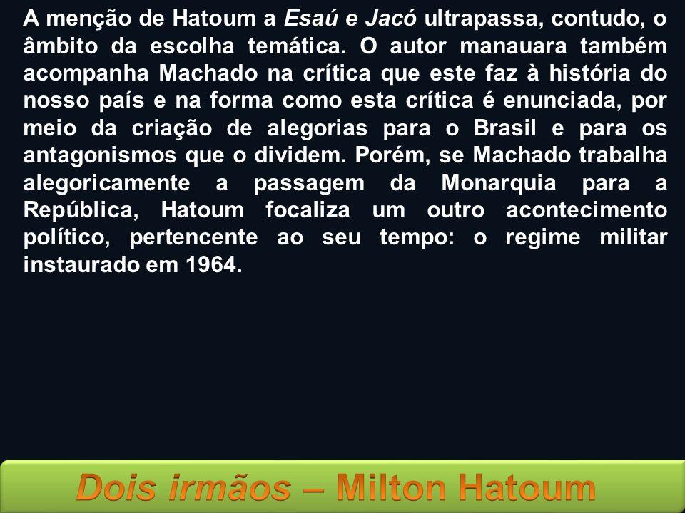 A menção de Hatoum a Esaú e Jacó ultrapassa, contudo, o âmbito da escolha temática. O autor manauara também acompanha Machado na crítica que este faz à história do nosso país e na forma como esta crítica é enunciada, por meio da criação de alegorias para o Brasil e para os antagonismos que o dividem. Porém, se Machado trabalha alegoricamente a passagem da Monarquia para a República, Hatoum focaliza um outro acontecimento político, pertencente ao seu tempo: o regime militar instaurado em 1964.