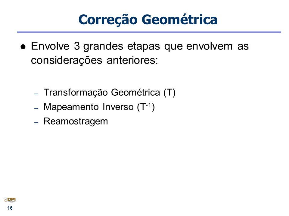 Correção Geométrica Envolve 3 grandes etapas que envolvem as considerações anteriores: Transformação Geométrica (T)