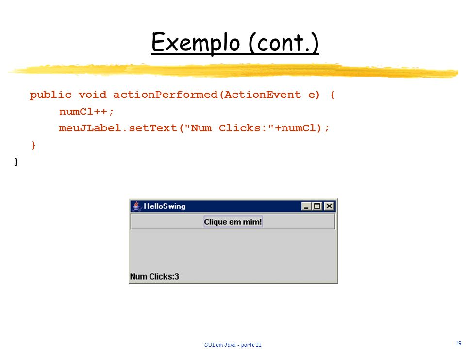 Exemplo (cont.) public void actionPerformed(ActionEvent e) { numCl++;