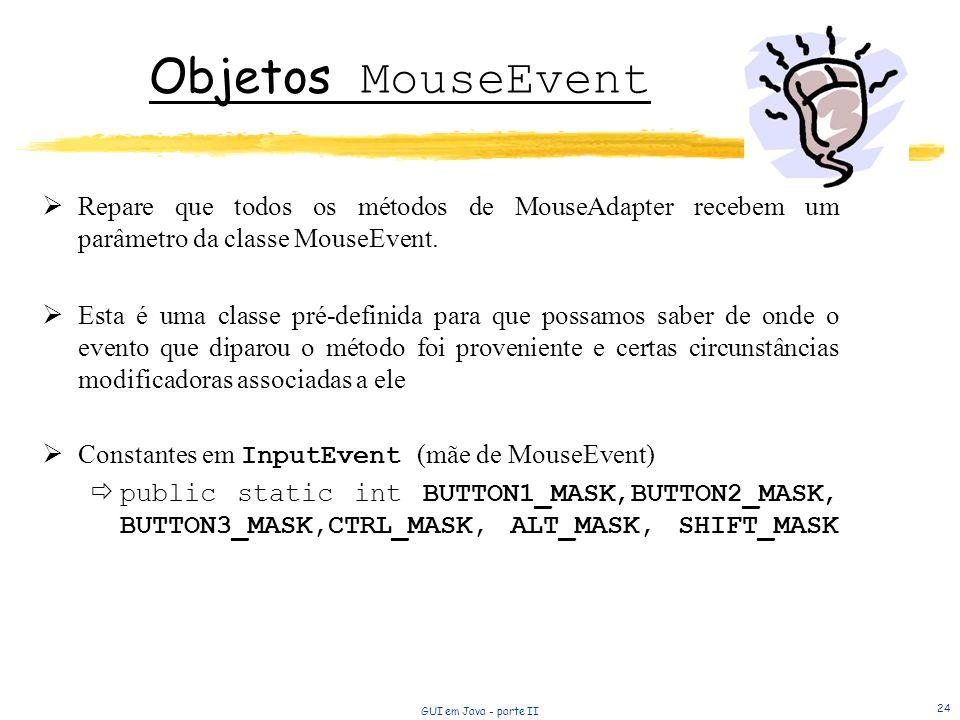 Objetos MouseEvent Repare que todos os métodos de MouseAdapter recebem um parâmetro da classe MouseEvent.