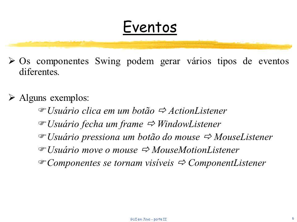 Eventos Os componentes Swing podem gerar vários tipos de eventos diferentes. Alguns exemplos: Usuário clica em um botão  ActionListener.