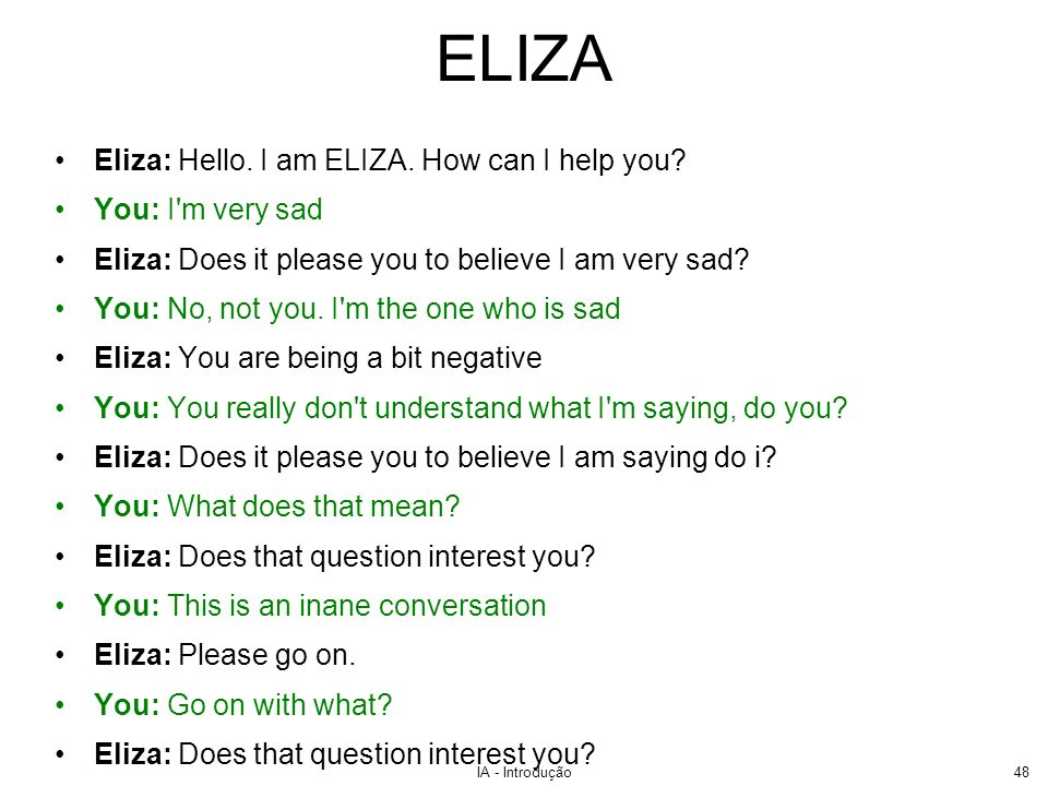 ELIZA Eliza: Hello. I am ELIZA. How can I help you You: I m very sad