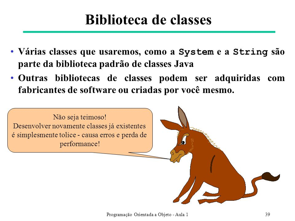 Biblioteca de classes Várias classes que usaremos, como a System e a String são parte da biblioteca padrão de classes Java.