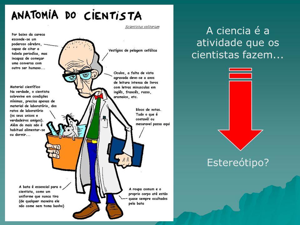 A ciencia é a atividade que os cientistas fazem...