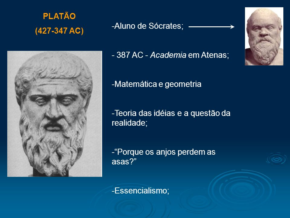 PLATÃO (427-347 AC) Aluno de Sócrates; 387 AC - Academia em Atenas; Matemática e geometria. Teoria das idéias e a questão da realidade;