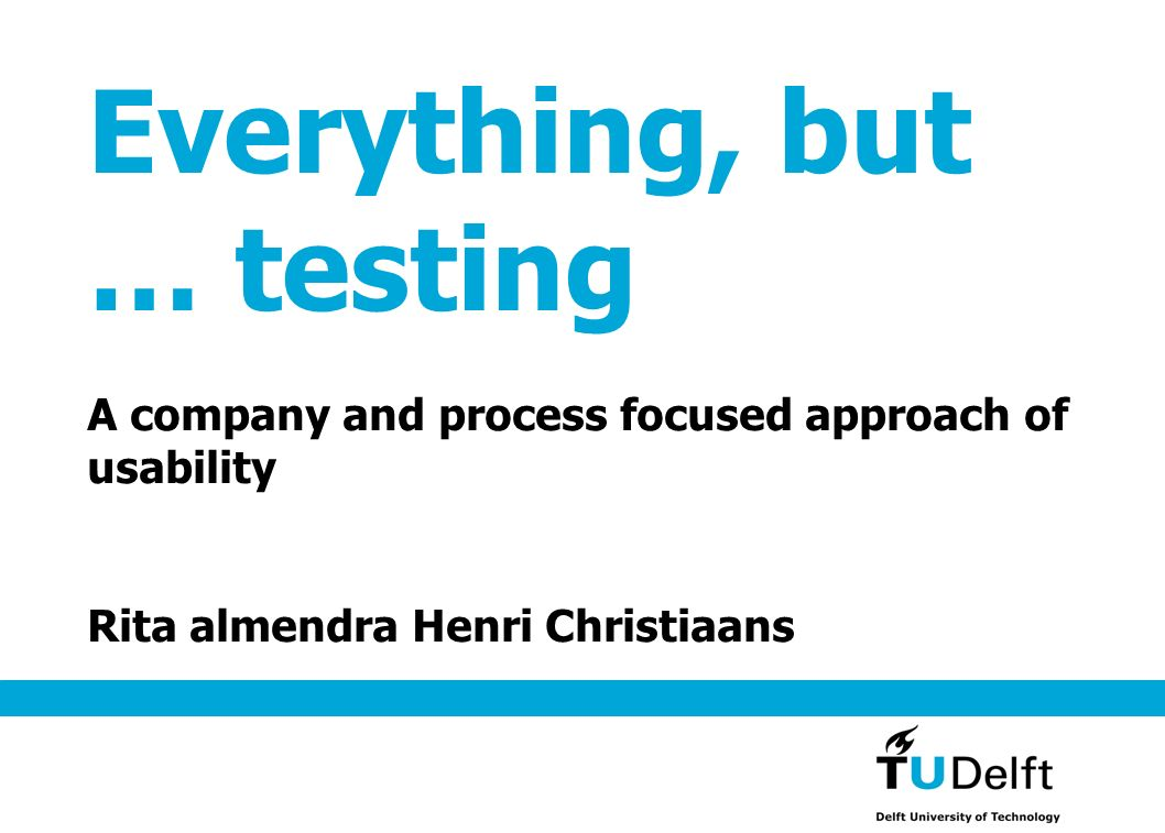 Everything, but … testing A company and process focused approach of usability Rita almendra Henri Christiaans