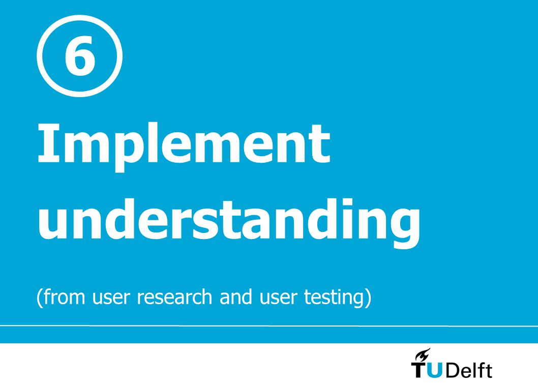 6 Implement understanding (from user research and user testing)