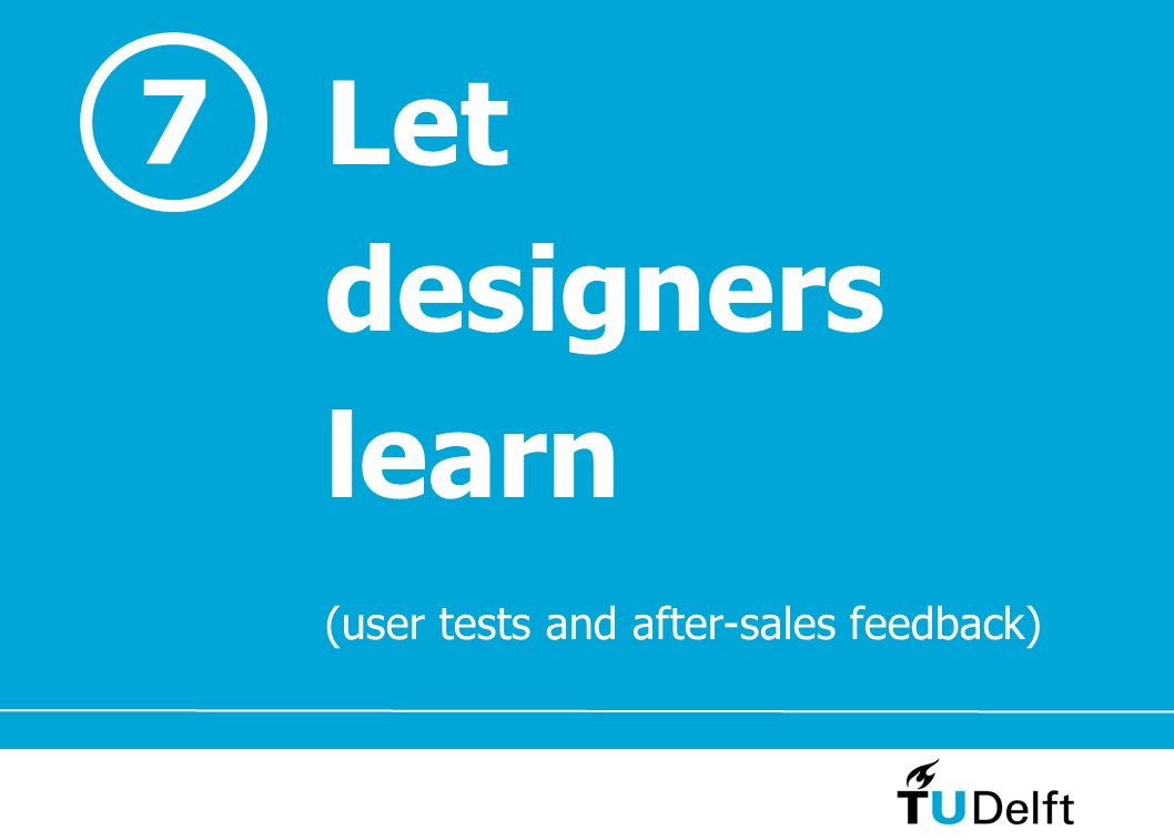 7 Let designers learn (user tests and after-sales feedback)