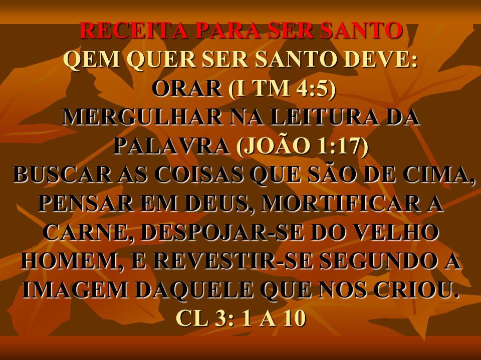 RECEITA PARA SER SANTO QEM QUER SER SANTO DEVE: ORAR (I TM 4:5) MERGULHAR NA LEITURA DA PALAVRA (JOÃO 1:17) BUSCAR AS COISAS QUE SÃO DE CIMA, PENSAR EM DEUS, MORTIFICAR A CARNE, DESPOJAR-SE DO VELHO HOMEM, E REVESTIR-SE SEGUNDO A IMAGEM DAQUELE QUE NOS CRIOU.