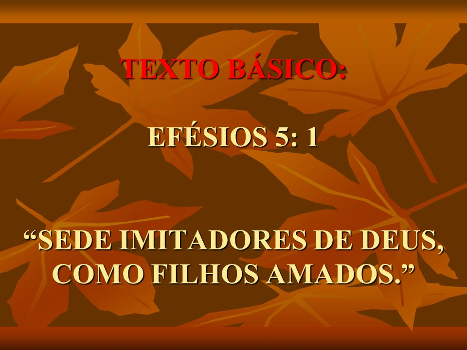 TEXTO BÁSICO: EFÉSIOS 5: 1 SEDE IMITADORES DE DEUS, COMO FILHOS AMADOS.