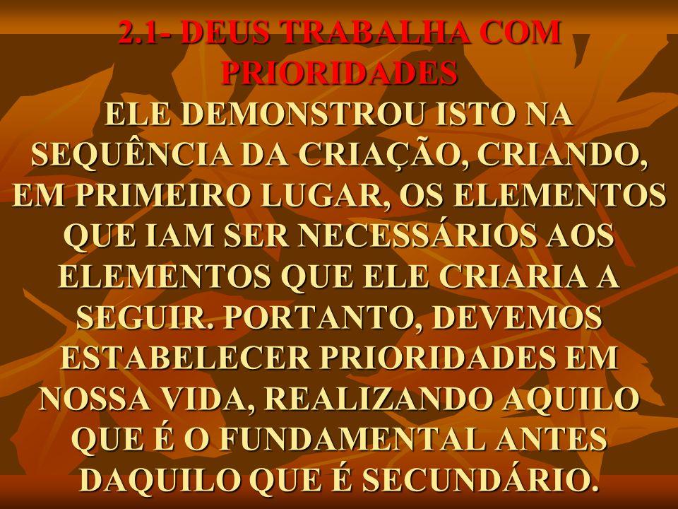 2.1- DEUS TRABALHA COM PRIORIDADES ELE DEMONSTROU ISTO NA SEQUÊNCIA DA CRIAÇÃO, CRIANDO, EM PRIMEIRO LUGAR, OS ELEMENTOS QUE IAM SER NECESSÁRIOS AOS ELEMENTOS QUE ELE CRIARIA A SEGUIR.