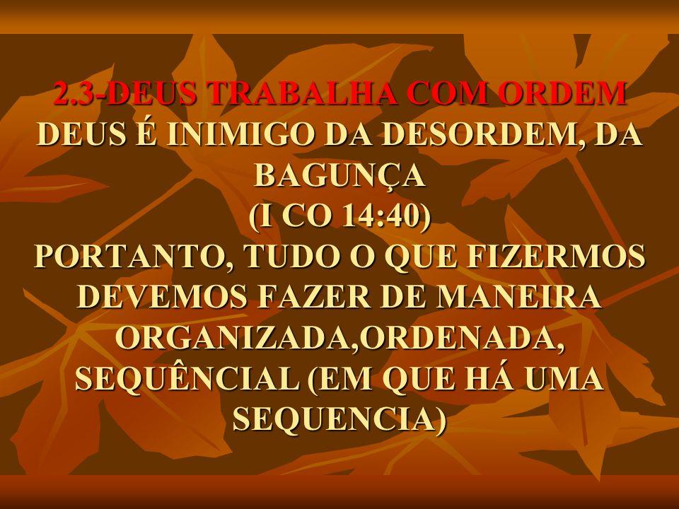 2.3-DEUS TRABALHA COM ORDEM DEUS É INIMIGO DA DESORDEM, DA BAGUNÇA (I CO 14:40) PORTANTO, TUDO O QUE FIZERMOS DEVEMOS FAZER DE MANEIRA ORGANIZADA,ORDENADA, SEQUÊNCIAL (EM QUE HÁ UMA SEQUENCIA)