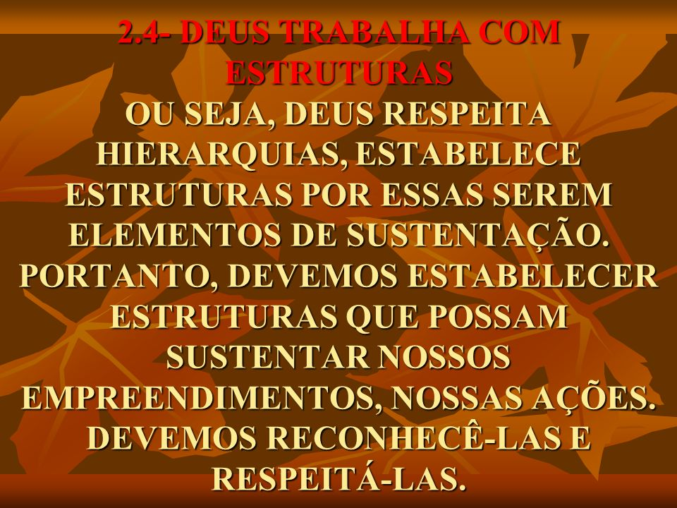 2.4- DEUS TRABALHA COM ESTRUTURAS OU SEJA, DEUS RESPEITA HIERARQUIAS, ESTABELECE ESTRUTURAS POR ESSAS SEREM ELEMENTOS DE SUSTENTAÇÃO.