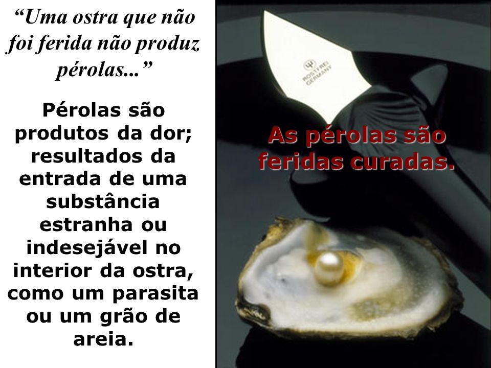 Uma ostra que não foi ferida não produz pérolas...