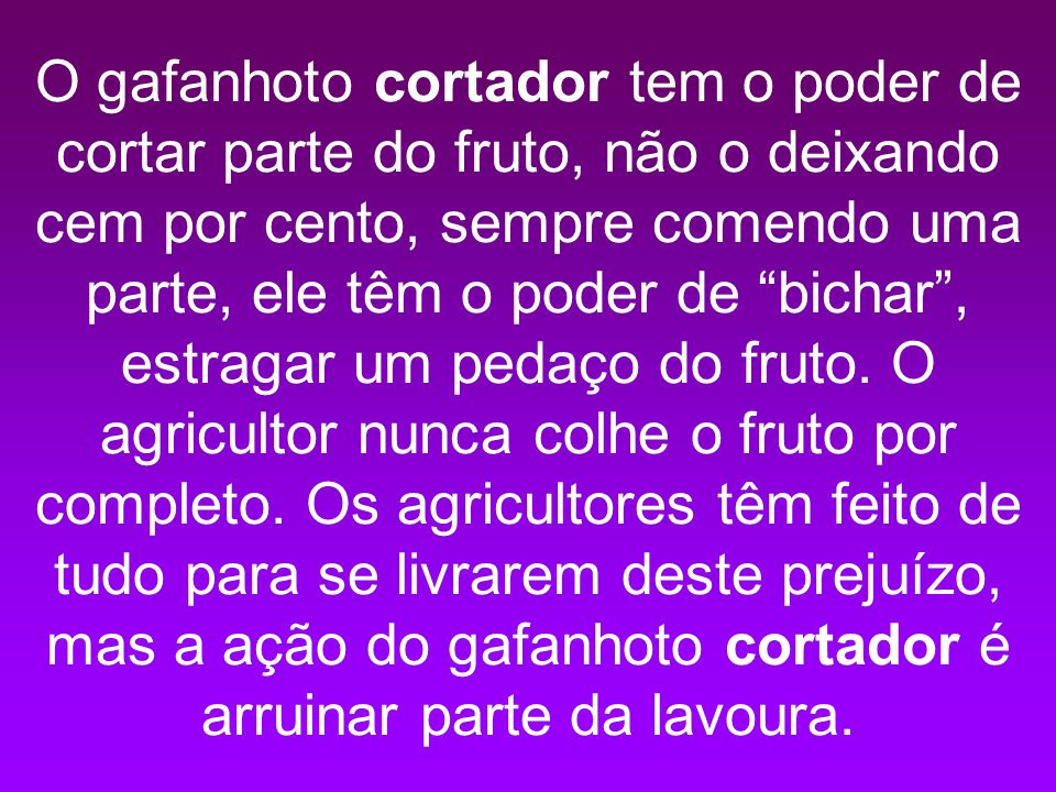 O gafanhoto cortador tem o poder de cortar parte do fruto, não o deixando cem por cento, sempre comendo uma parte, ele têm o poder de bichar , estragar um pedaço do fruto.