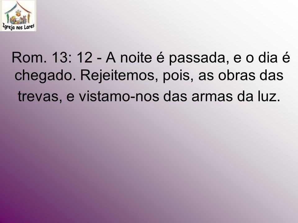 Rom. 13: 12 - A noite é passada, e o dia é chegado