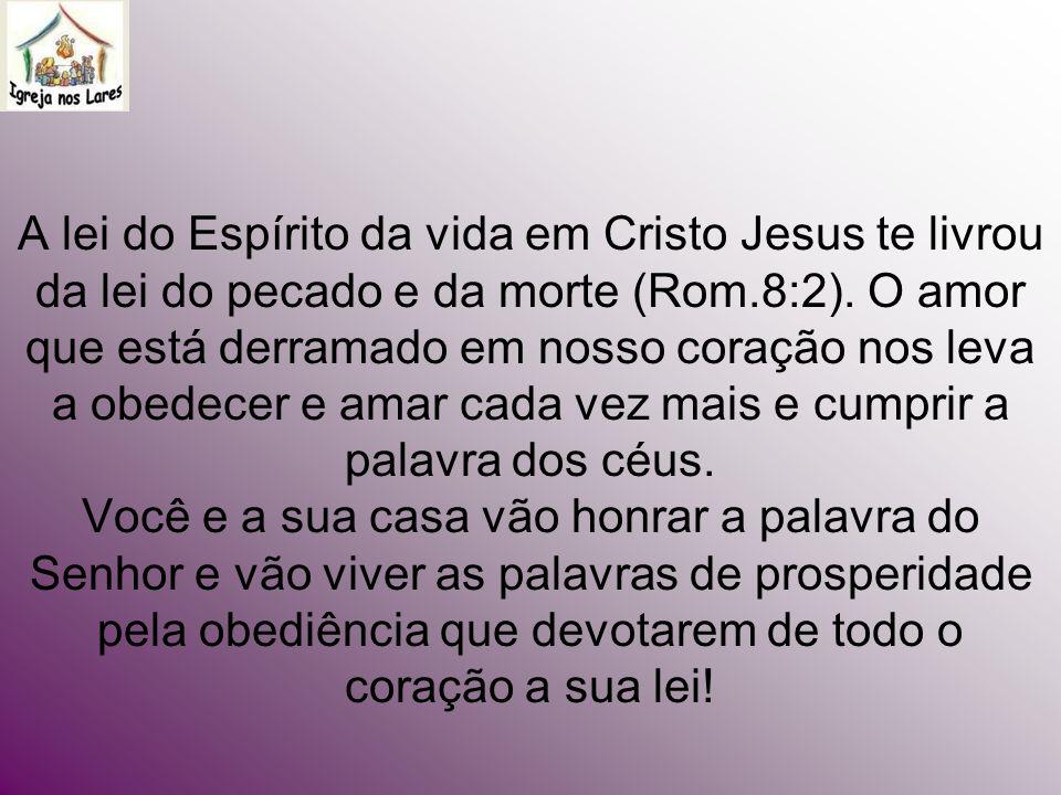 A lei do Espírito da vida em Cristo Jesus te livrou da lei do pecado e da morte (Rom.8:2).