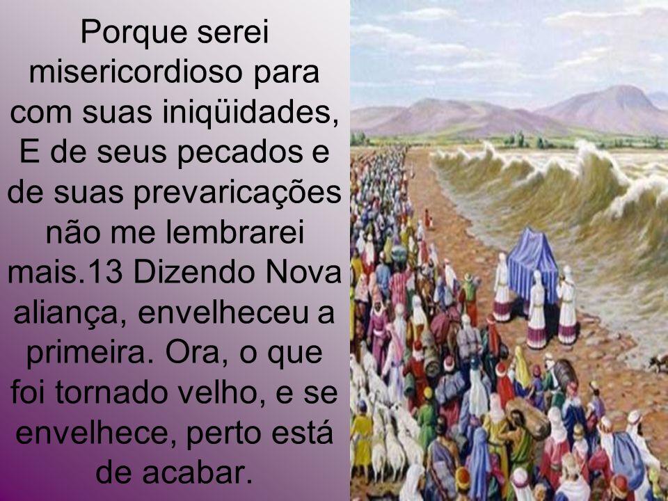 Porque serei misericordioso para com suas iniqüidades, E de seus pecados e de suas prevaricações não me lembrarei mais.13 Dizendo Nova aliança, envelheceu a primeira.