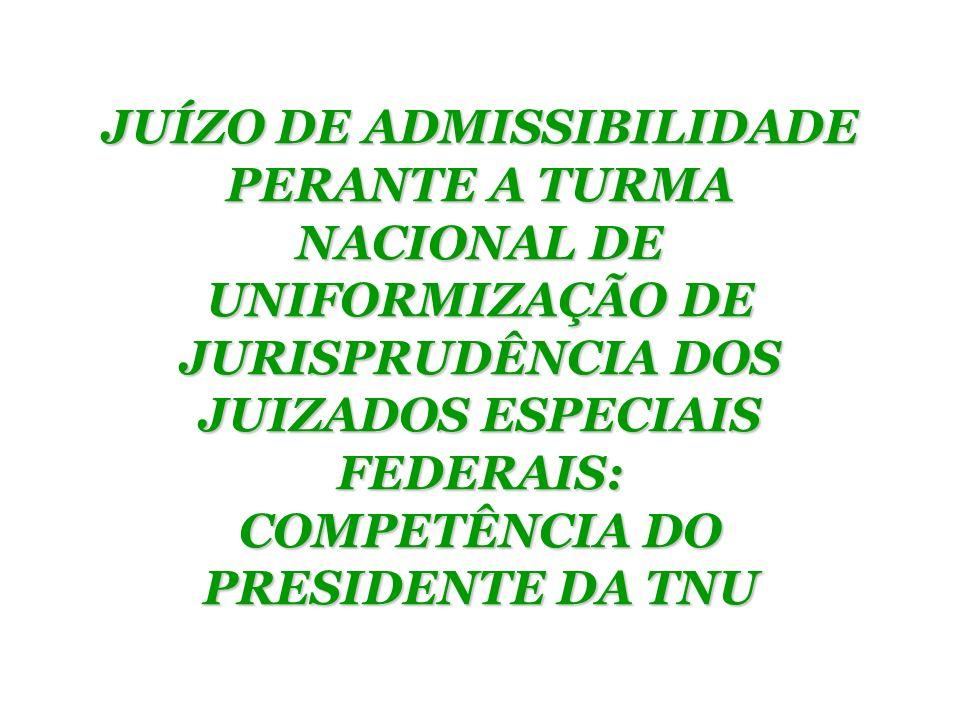 JUÍZO DE ADMISSIBILIDADE PERANTE A TURMA NACIONAL DE UNIFORMIZAÇÃO DE JURISPRUDÊNCIA DOS JUIZADOS ESPECIAIS FEDERAIS: COMPETÊNCIA DO PRESIDENTE DA TNU